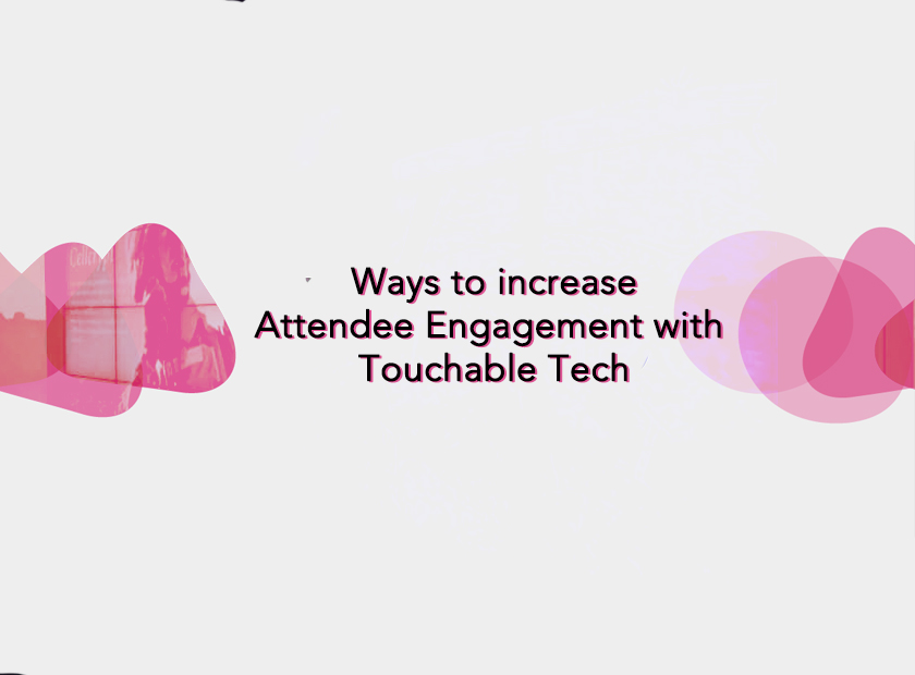 Ways to increase Attendee Engagement with Touchable Tech