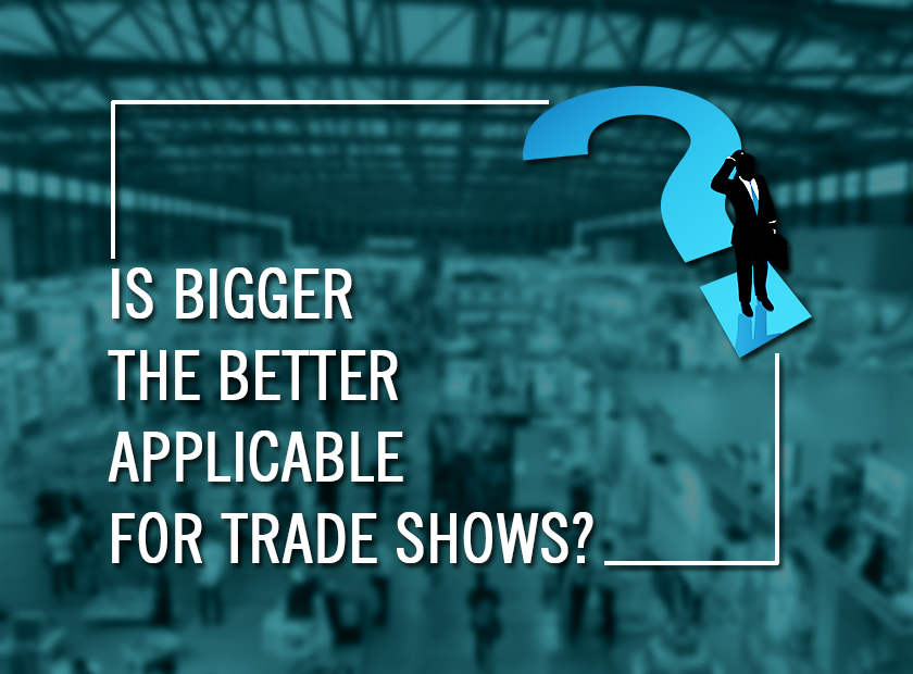 Is Bigger the Better Applicable for Trade Shows